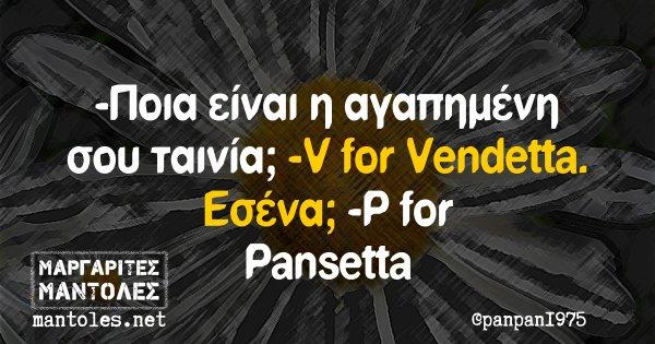 -Ποια είναι η αγαπημένη σου ταινία; -V for Vendetta. Εσένα; -P for Pansetta