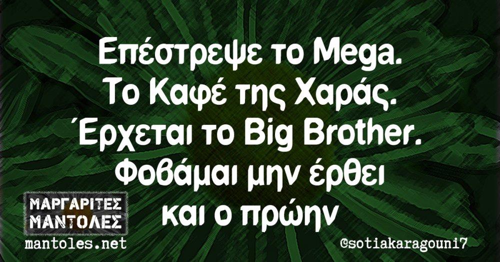 Επέστρεψε το Mega. Το Καφέ της Χαράς. Έρχεται το Big Brother. Φοβάμαι μην έρθει και ο πρώην