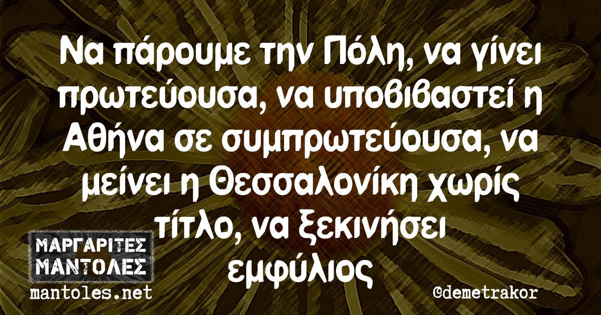 Να πάρουμε την Πόλη, να γίνει πρωτεύουσα, να υποβιβαστεί η Αθήνα σε συμπρωτεύουσα, να μείνει η Θεσσαλονίκη χωρίς τίτλο, να ξεκινήσει εμφύλιος
