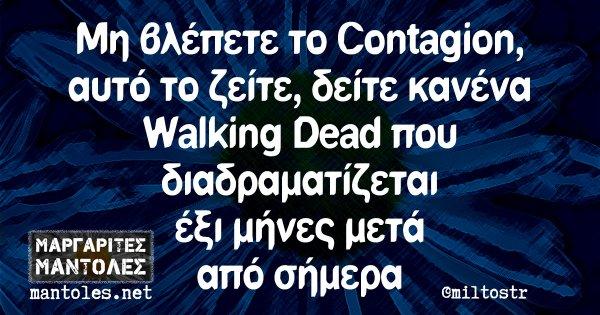 Μη βλέπετε το Contagion, αυτό το ζείτε, δείτε κανένα Walking Dead που διαδραματίζεται έξι μήνες μετά από σήμερα