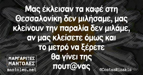 Μας έκλεισαν τα καφέ στη Θεσσαλονίκη δεν μιλήσαμε, μας κλείνουν την παραλία δεν μιλάμε, αν μας κλείσετε όμως και το μετρό να ξέρετε θα γίνει της πουτ@νας