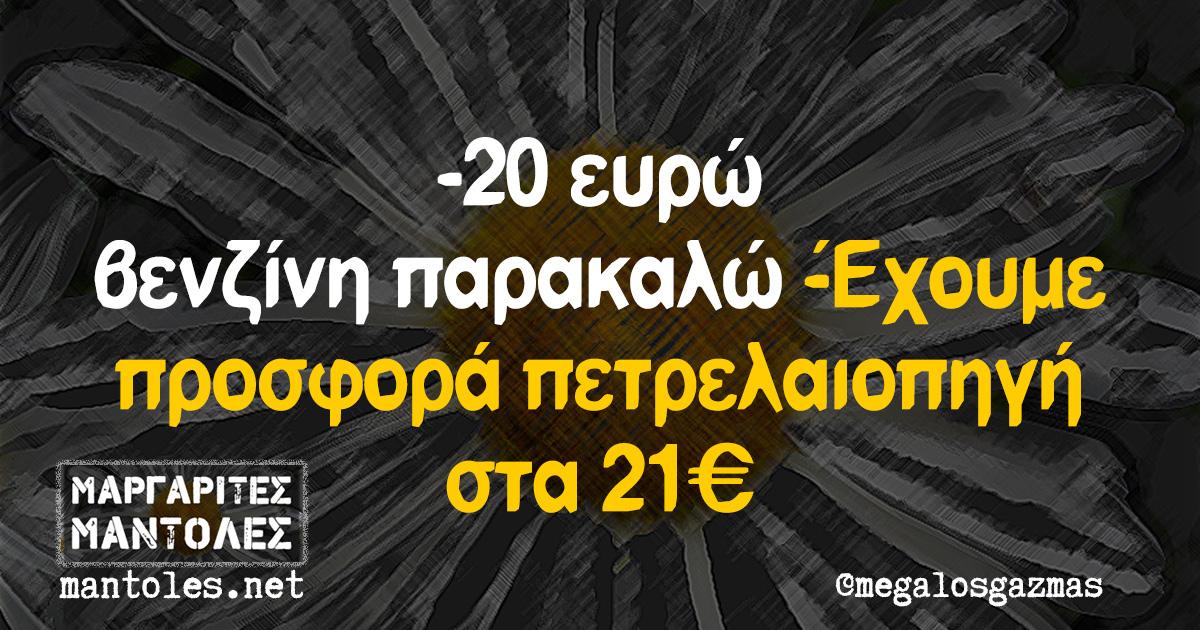 -20 ευρώ βενζίνη παρακαλώ -Έχουμε προσφορά πετρελαιοπηγή στα 21€