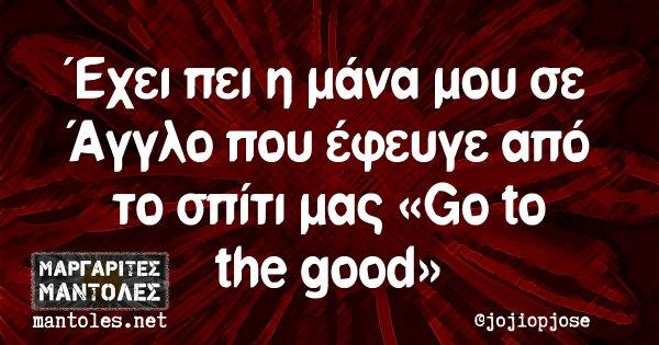 Έχει πει η μάνα μου σε Άγγλο που έφευγε από το σπίτι μας «Go to the good»