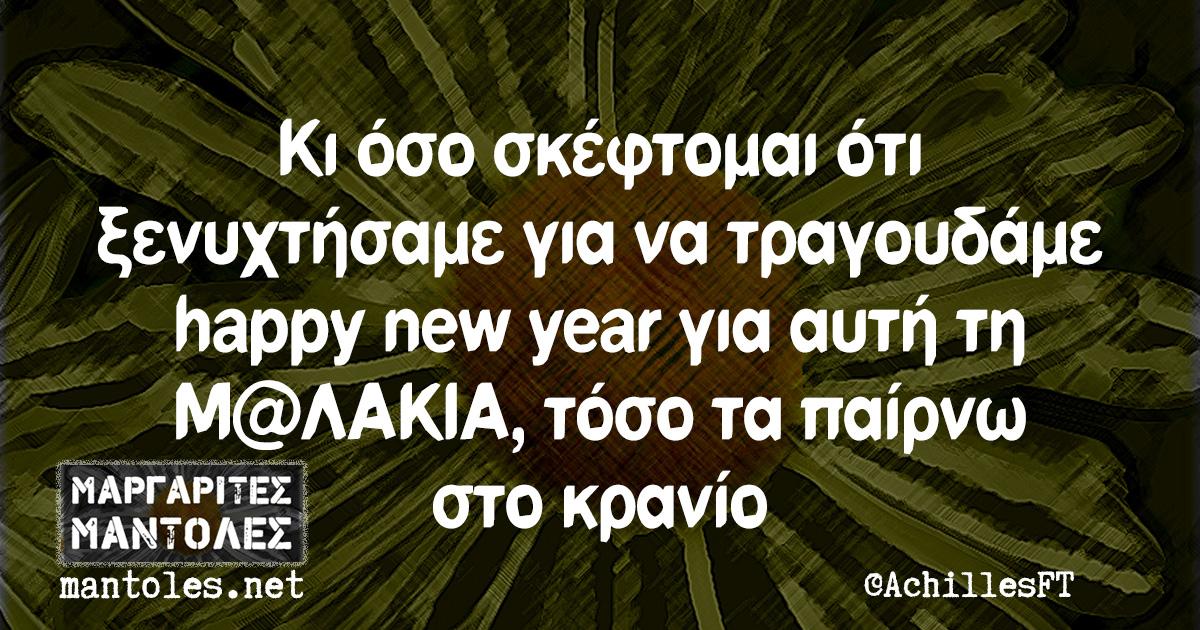 Κι όσο σκέφτομαι ότι ξενυχτήσαμε για να τραγουδάμε happy new year για αυτή τη Μ@ΛΑΚΙΑ, τόσο τα παίρνω στο κρανίο