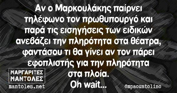 Αν ο Μαρκουλάκης παίρνει τηλέφωνο τον πρωθυπουργό και παρά τις εισηγήσεις των ειδικών ανεβάζει την πληρότητα στα θέατρα, φαντάσου τι θα γίνει αν τον πάρει εφοπλιστής για την πληρότητα στα πλοία. Oh wait...