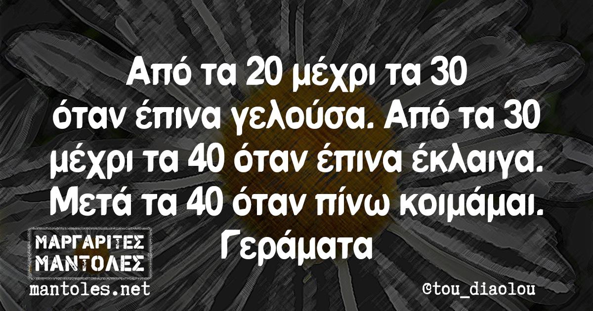 Από τα 20 μέχρι τα 30 όταν έπινα γελούσα. Από τα 30 μέχρι τα 40 όταν έπινα έκλαιγα. Μετά τα 40 όταν πίνω κοιμάμαι. Γεράματα