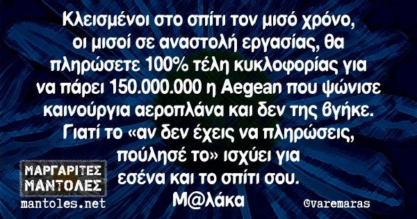 Κλεισμένοι στο σπίτι τον μισό χρόνο, οι μισοί σε αναστολή εργασίας, θα πληρώσετε 100% τέλη κυκλοφορίας για να πάρει 150.000.000 η Aegean που ψώνισε καινούργια αεροπλάνα και δεν την βγήκε. Γιατί το «αν δεν έχεις να πληρώσεις, πούλησέ το» ισχύει για εσένα και το σπίτι σου. Μ@λάκα