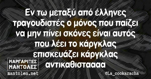 Εν τω μεταξύ από έλληνες τραγουδιστές ο μόνος που παίζει να μην πίνει σκόνες είναι αυτός που λέει το κάργκλας επισκευάζει κάργκλας αντικαθιστααααα
