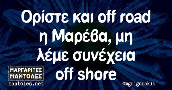 Ορίστε και off road η Μαρέβα, μη λέμε συνέχεια off shore