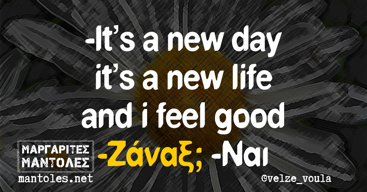 -It's a new day it's a new life and i feel good -Ζάναξ; -Ναι