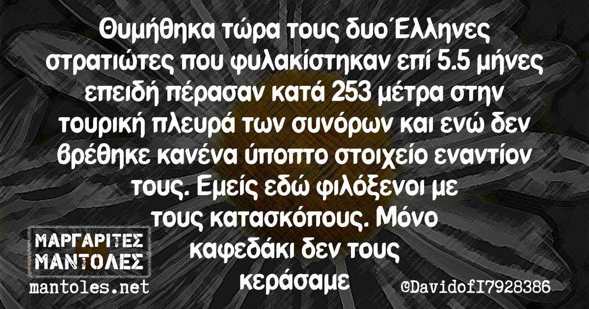 Θυμήθηκα τώρα τους δυο Ελληνες στρατιώτες που φυλακίστηκαν επί 5.5 μήνες επειδή πέρασαν κατά 253 μέτρα στην τουρκική πλευρά των συνόρων και ενώ δεν βρέθηκε κανένα ύποπτο στοιχείο εναντίον τους. Εμείς εδώ φιλόξενοι με τους κατασκόπους. Μόνο καφεδάκι δεν τους κεράσαμε