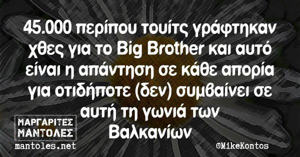 45.000 περίπου τουίτς γράφτηκαν χθες για το Big Brother και αυτό είναι η απάντηση σε κάθε απορία για οτιδήποτε (δεν) συμβαίνει σε αυτή τη γωνιά των Βαλκανίων