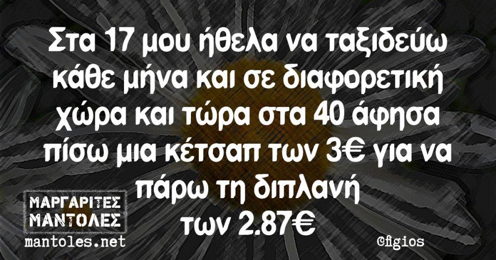 Στα 17 μου ήθελα να ταξιδεύω κάθε μήνα και σε διαφορετική χώρα και τώρα στα 40 άφησα πίσω μια κέτσαπ των 3€ για να πάρω τη διπλανή των 2.87€