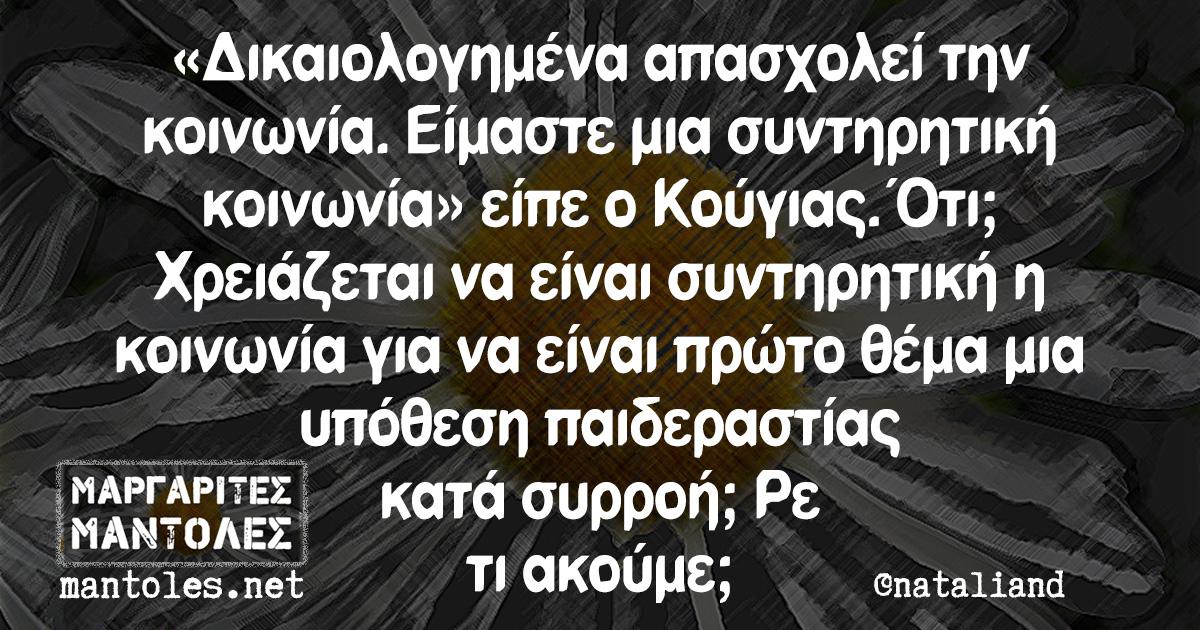 «Δικαιολογημένα απασχολεί την κοινωνία. Είμαστε μια συντηρητική κοινωνία» είπε ο Κούγιας. Ότι; Χρειάζεται να είναι συντηρητική η κοινωνία για να είναι πρώτο θέμα μια υπόθεση παιδεραστίας κατά συρροή; Ρε τι ακούμε;