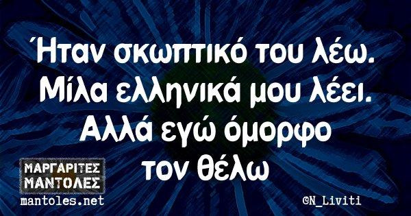 Ήταν σκωπτικό του λέω. Μίλα ελληνικά μου λέει. Αλλά εγώ όμορφο τον θέλω