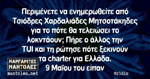 Περιμένετε να ενημερωθείτε από Τσιόδρες Χαρδαλιάδες Μητσοτάκηδες για το πότε θα τελειώσει το λοκντάουν; Πήρε ο άλλος την TUI και τη ρώτησε πότε ξεκινούν τα charter για Ελλάδα. 9 Μαΐου του είπαν
