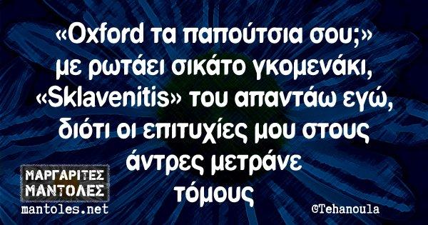 «Oxford τα παπούτσια σου;» με ρωτάει σικάτο γκομενάκι, «Sklavenitis» του απαντάω εγώ, διότι οι επιτυχίες μου στους άντρες μετράνε τόμους