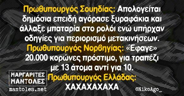 Πρωθυπουργός Σουηδίας: Απολογείται δημόσια επειδή αγόρασε ξυραφάκια και άλλαξε μπαταρία στο ρολόι ενώ υπήρχαν οδηγίες για περιορισμό μετακινήσεων. Πρωθυπουργός Νορβηγίας: «Εφαγε» 20.000 κορώνες πρόστιμο για τραπέζι με 13 άτομα αντί για 10. Πρωθυπουργός Ελλάδας: ΧΑΧΑΧΑΧΑΧΑΧΑ