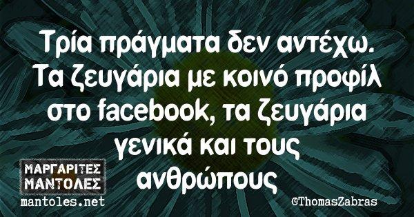 Τρία πράγματα δεν αντέχω. Τα ζευγάρια με κοινό προφίλ στο facebook, τα ζευγάρια γενικά και τους ανθρώπους