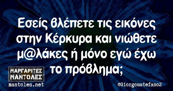 Εσείς βλέπετε τις εικόνες στην Κέρκυρα και νιώθετε μ@λάκες ή μόνο εγώ έχω το πρόβλημα;