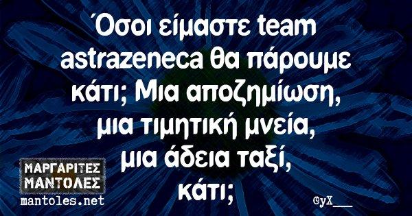Όσοι είμαστε team astrazeneca θα πάρουμε κάτι; Μια αποζημίωση, μια τιμητική μνεία, μια άδεια ταξί, κάτι;