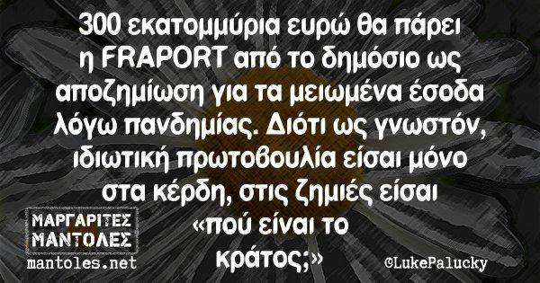 300 εκατομμύρια ευρώ θα πάρει η FRAPORT από το δημόσιο ως αποζημίωση για τα μειωμένα έσοδα λόγω πανδημίας. Διότι ως γνωστόν, ιδιωτική πρωτοβουλία είσαι μόνο στα κέρδη, στις ζημιές είσαι «πού είναι το κράτος;»