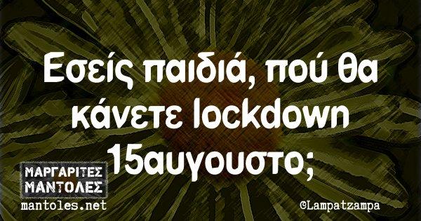 Εσείς παιδιά, πού θα κάνετε lockdown 15αυγουστο;