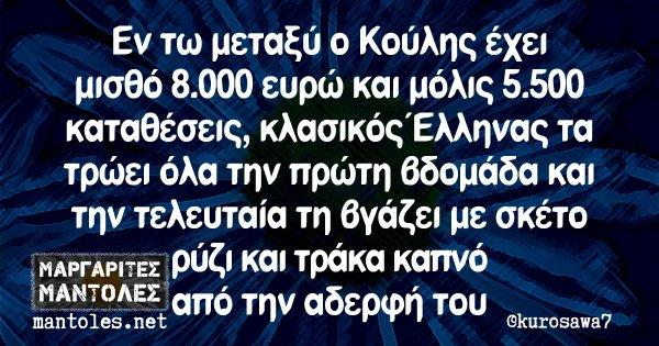 Εν τω μεταξύ ο Κούλης έχει μισθό 8.000 ευρώ και μόλις 5.500 καταθέσεις, κλασικός Έλληνας τα τρώει όλα την πρώτη βδομάδα και την τελευταία τη βγάζει με σκέτο ρύζι και τράκα καπνό από την αδερφή του