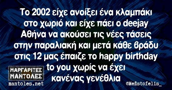 To 2002 είχε ανοίξει ένα κλαμπάκι στο χωριό και είχε πάει ο deejay Αθήνα να ακούσει τις νέες τάσεις στην παραλιακή και μετά κάθε βράδυ στις 12 μας έπαιζε το happy birthday to you χωρίς να έχει κανένας γενέθλια