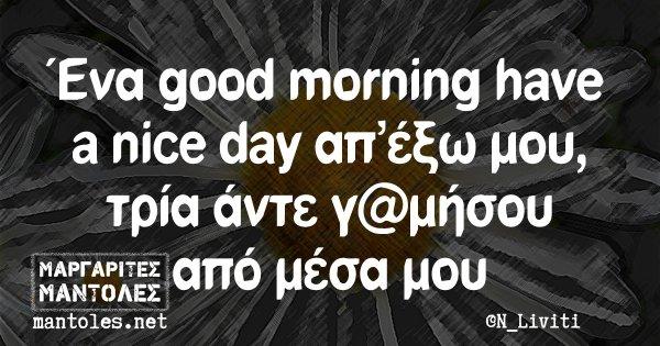 Ένα good morning have a nice day απ' έξω μου, τρία άντε γ@μήσου από μέσα μου