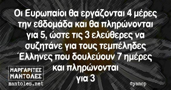 Οι Ευρωπαίοι θα εργάζονται 4 μέρες την εβδομάδα και θα πληρώνονται για 5, ώστε τις 3 ελεύθερες να συζητάνε για τους τεμπέληδες Έλληνες που δουλεύουν 7 ημέρες και πληρώνονται για 3