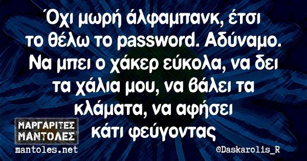 Όχι μωρή άλφαμπανκ, έτσι το θέλω το password. Αδύναμο. Να μπει ο χάκερ εύκολα, να δει τα χάλια μου, να βάλει τα κλάματα, να αφήσει κάτι φεύγοντας